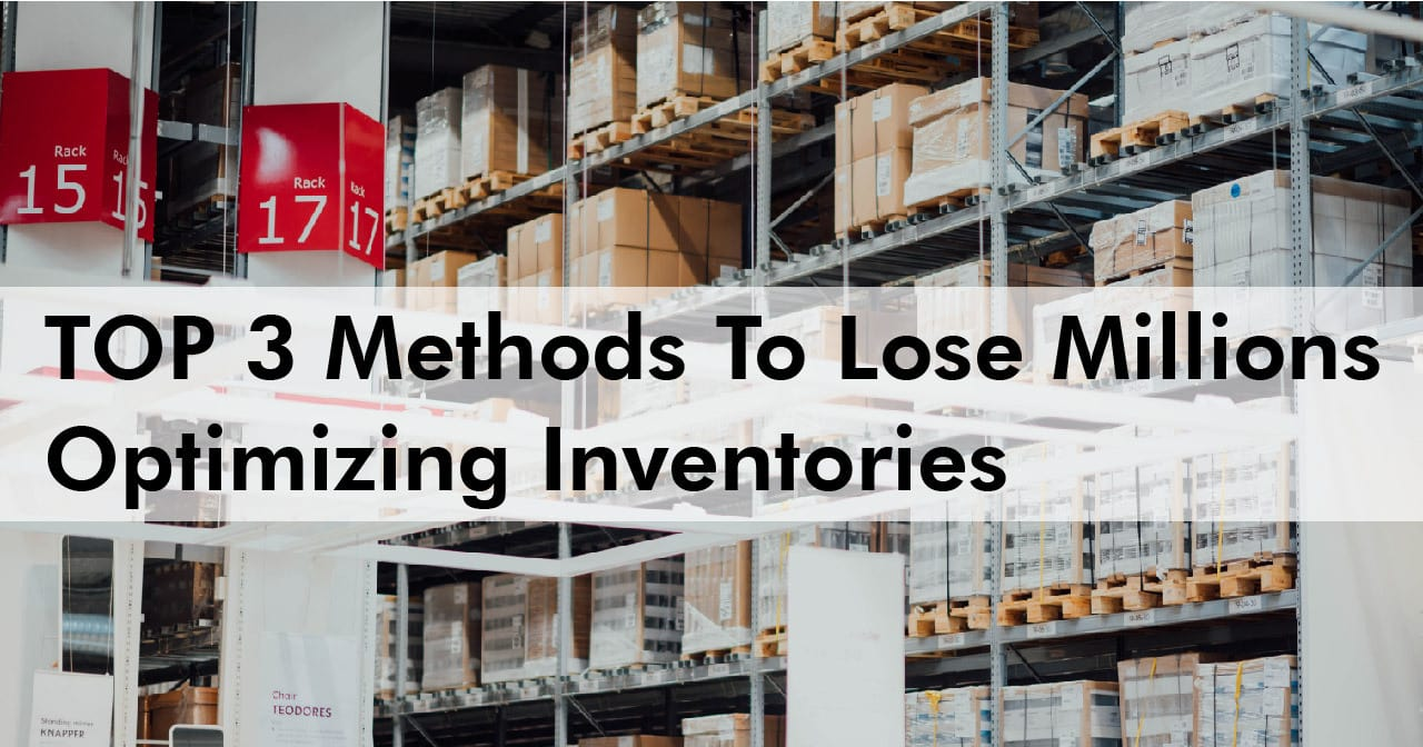 Top 3 methods to lose millions optimizing inventories